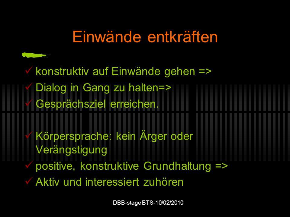 DBB-stage BTS-10/02/2010 Einwände entkräften konstruktiv auf Einwände gehen => Dialog in Gang zu halten=> Gesprächsziel erreichen. Körpersprache: kein