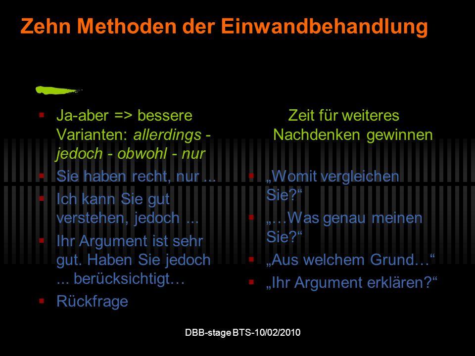 DBB-stage BTS-10/02/2010 Zehn Methoden der Einwandbehandlung Ja-aber => bessere Varianten: allerdings - jedoch - obwohl - nur Sie haben recht, nur...