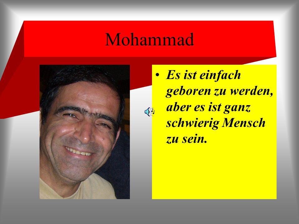 Mohammad Es ist einfach geboren zu werden, aber es ist ganz schwierig Mensch zu sein.