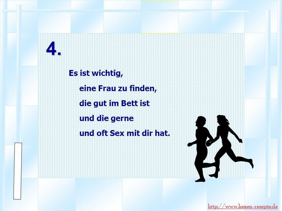 4. Es ist wichtig, eine Frau zu finden, die gut im Bett ist und die gerne und oft Sex mit dir hat. http://www.hexen-rezepte.de