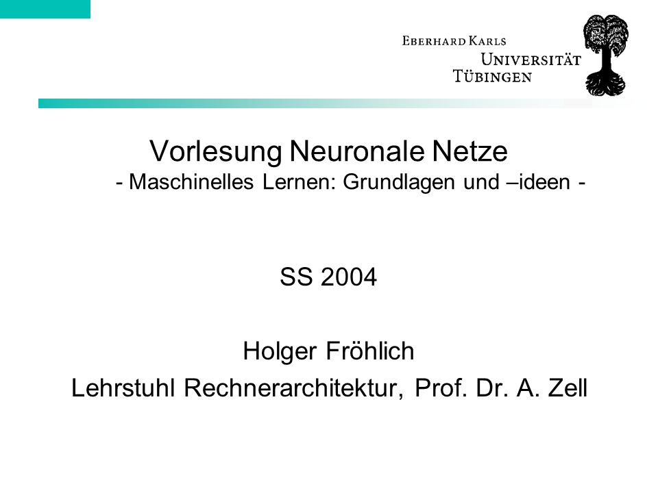 Vorlesung Neuronale Netze - Maschinelles Lernen: Grundlagen und –ideen - SS 2004 Holger Fröhlich Lehrstuhl Rechnerarchitektur, Prof.