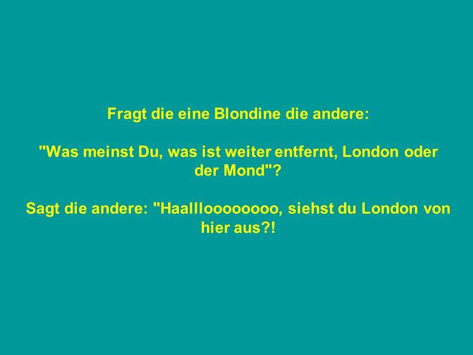 Fragt die eine Blondine die andere: