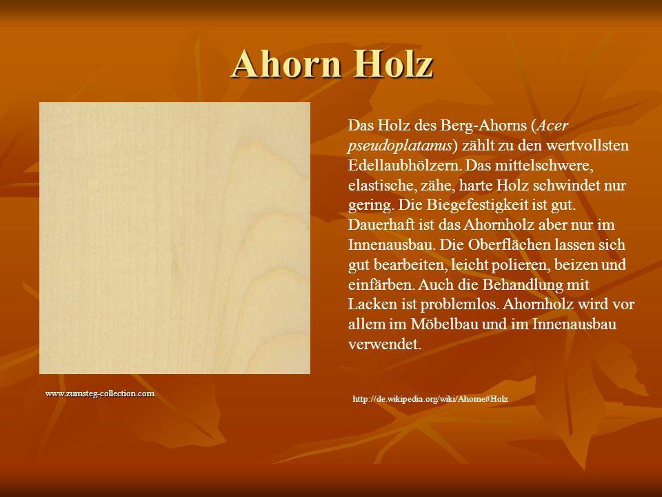 Ahorn Holz www.zumsteg-collection.com Das Holz des Berg-Ahorns (Acer pseudoplatanus) zählt zu den wertvollsten Edellaubhölzern. Das mittelschwere, ela