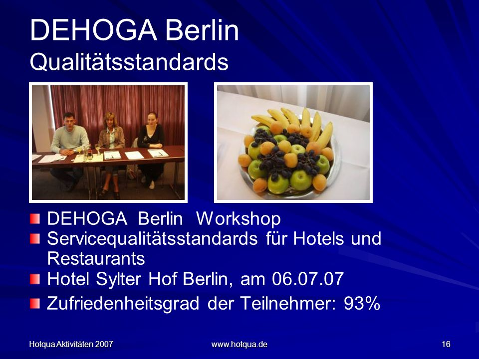 Hotqua Aktivitäten 2007 www.hotqua.de 16 DEHOGA Berlin Qualitätsstandards DEHOGA Berlin Workshop Servicequalitätsstandards für Hotels und Restaurants Hotel Sylter Hof Berlin, am 06.07.07 Zufriedenheitsgrad der Teilnehmer: 93%