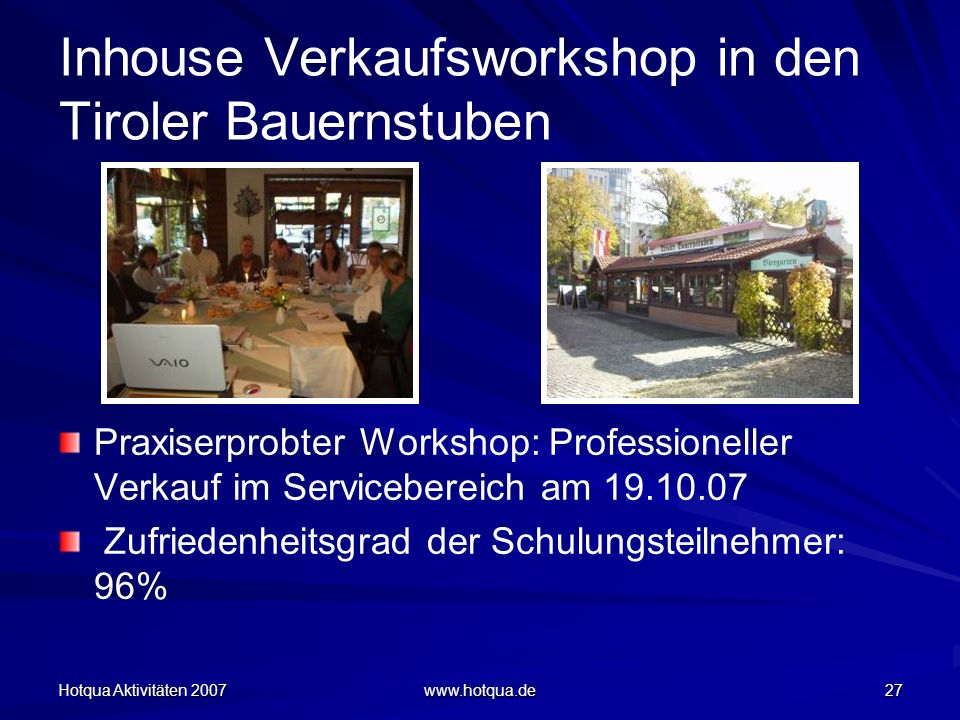Hotqua Aktivitäten 2007 www.hotqua.de 27 Inhouse Verkaufsworkshop in den Tiroler Bauernstuben Praxiserprobter Workshop: Professioneller Verkauf im Servicebereich am 19.10.07 Zufriedenheitsgrad der Schulungsteilnehmer: 96%