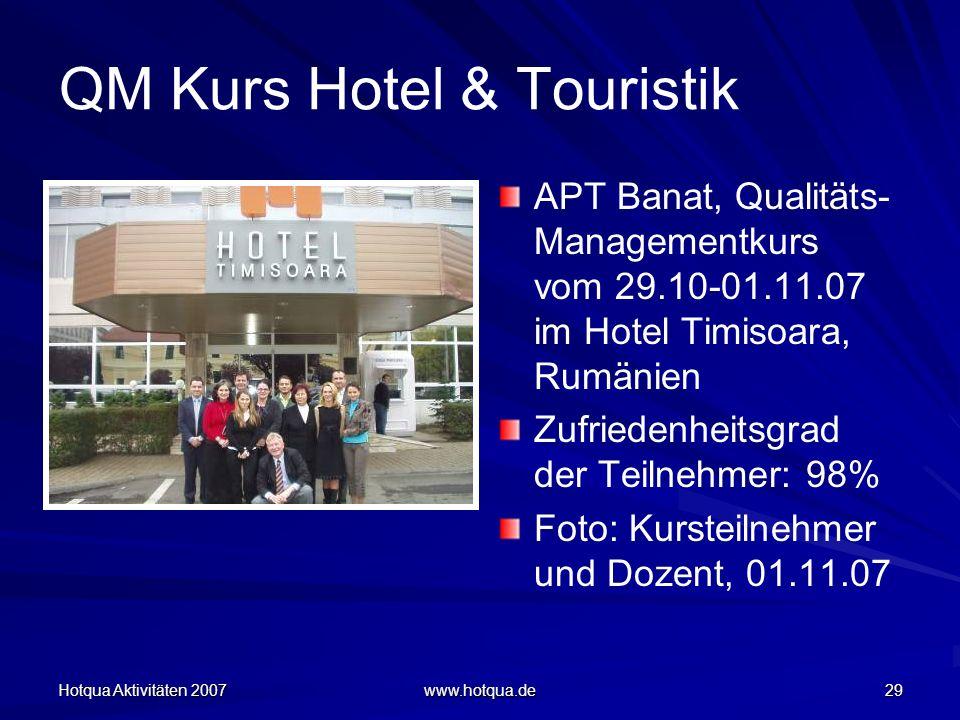 Hotqua Aktivitäten 2007 www.hotqua.de 29 QM Kurs Hotel & Touristik APT Banat, Qualitäts- Managementkurs vom 29.10-01.11.07 im Hotel Timisoara, Rumänien Zufriedenheitsgrad der Teilnehmer: 98% Foto: Kursteilnehmer und Dozent, 01.11.07