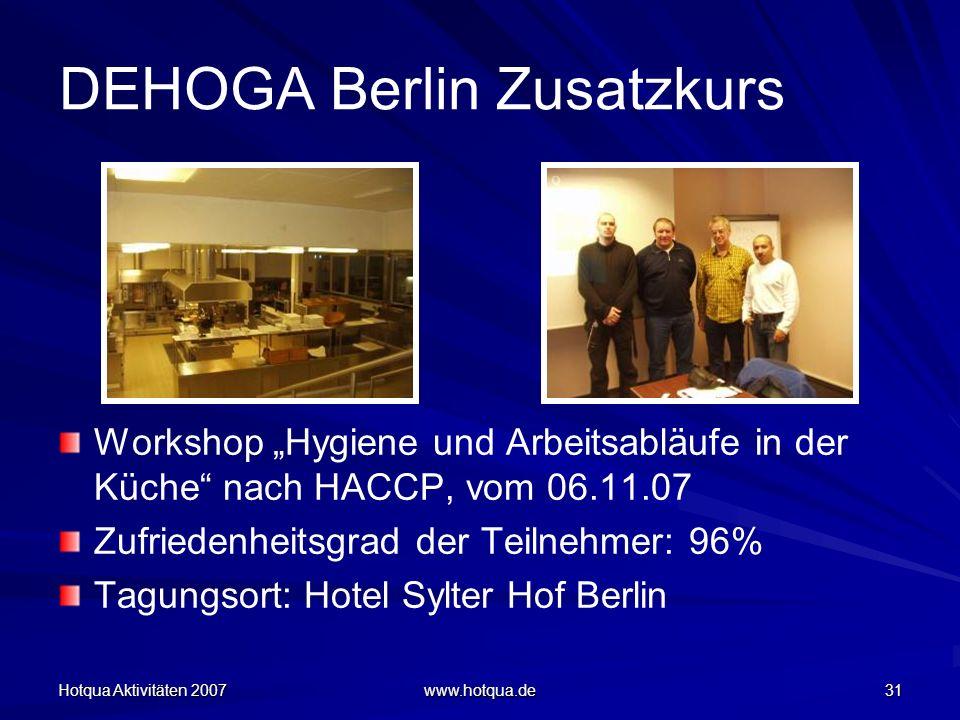 Hotqua Aktivitäten 2007 www.hotqua.de 31 DEHOGA Berlin Zusatzkurs Workshop Hygiene und Arbeitsabläufe in der Küche nach HACCP, vom 06.11.07 Zufriedenheitsgrad der Teilnehmer: 96% Tagungsort: Hotel Sylter Hof Berlin