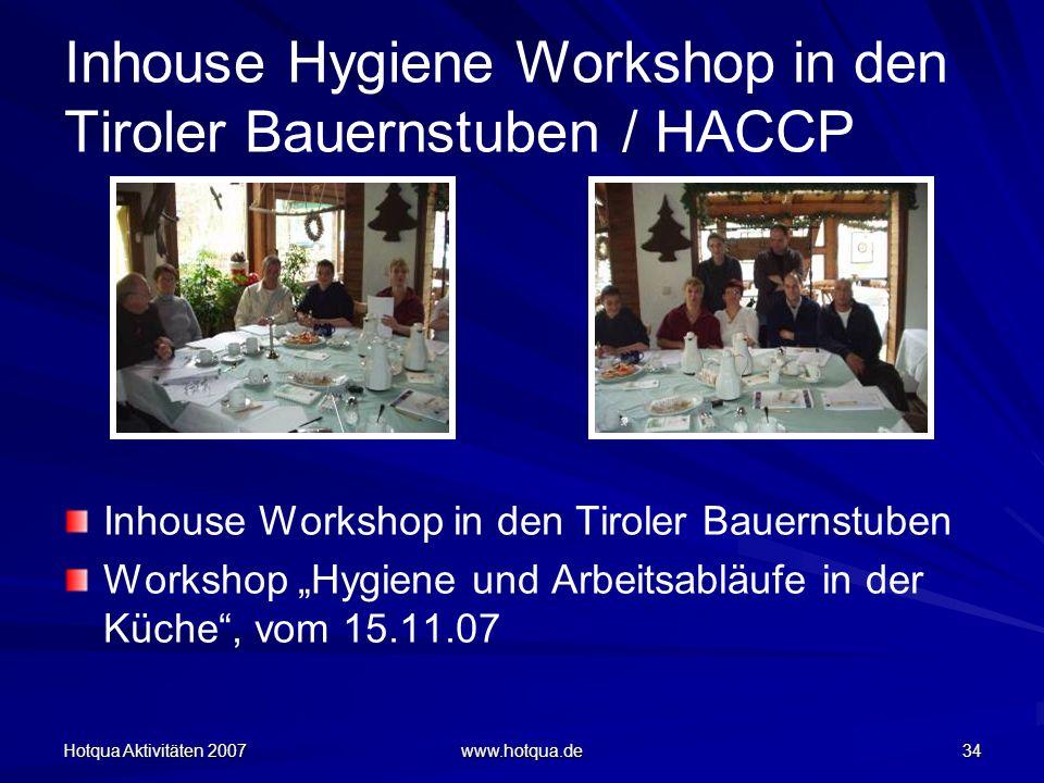 Hotqua Aktivitäten 2007 www.hotqua.de 34 Inhouse Hygiene Workshop in den Tiroler Bauernstuben / HACCP Inhouse Workshop in den Tiroler Bauernstuben Workshop Hygiene und Arbeitsabläufe in der Küche, vom 15.11.07