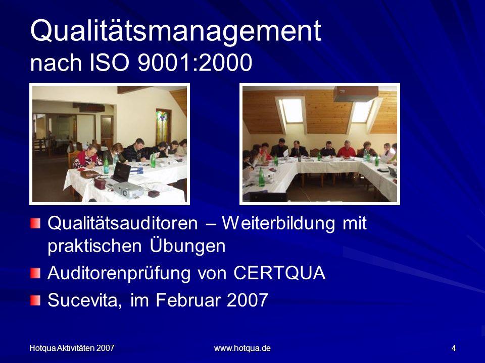 Hotqua Aktivitäten 2007 www.hotqua.de 4 Qualitätsmanagement nach ISO 9001:2000 Qualitätsauditoren – Weiterbildung mit praktischen Übungen Auditorenprüfung von CERTQUA Sucevita, im Februar 2007