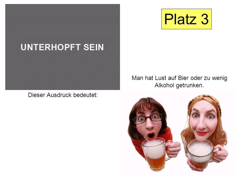 Dieser Ausdruck bedeutet: Man hat Lust auf Bier oder zu wenig Alkohol getrunken. Platz 3