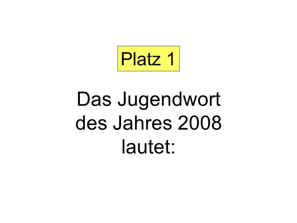 Platz 1 Das Jugendwort des Jahres 2008 lautet: