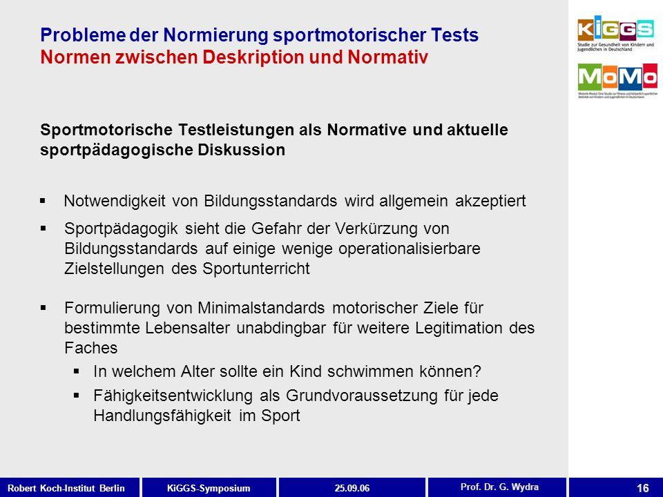 16 KiGGS-SymposiumRobert Koch-Institut Berlin25.09.06 Probleme der Normierung sportmotorischer Tests Normen zwischen Deskription und Normativ Sportmotorische Testleistungen als Normative und aktuelle sportpädagogische Diskussion Prof.