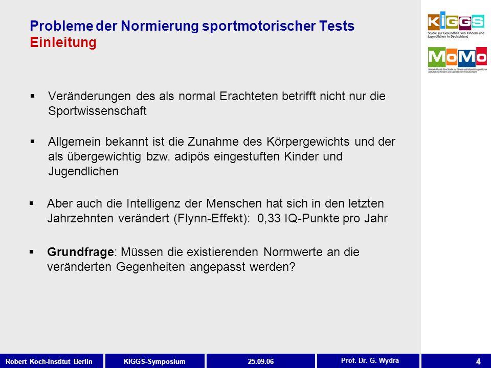 4 KiGGS-SymposiumRobert Koch-Institut Berlin25.09.06 Probleme der Normierung sportmotorischer Tests Einleitung Veränderungen des als normal Erachteten betrifft nicht nur die Sportwissenschaft Prof.