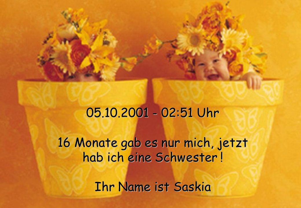 05.10.2001 - 02:51 Uhr 16 Monate gab es nur mich, jetzt hab ich eine Schwester ! Ihr Name ist Saskia