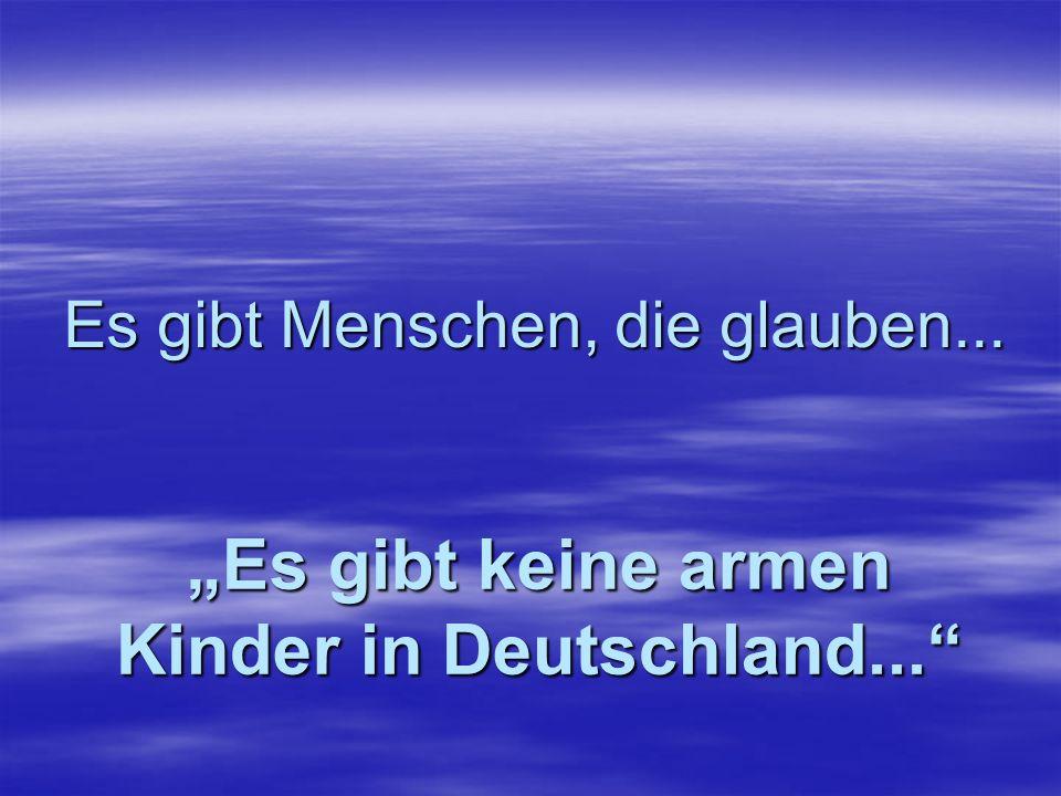 Es gibt Menschen, die glauben... Es gibt keine Armut in Deutschland...