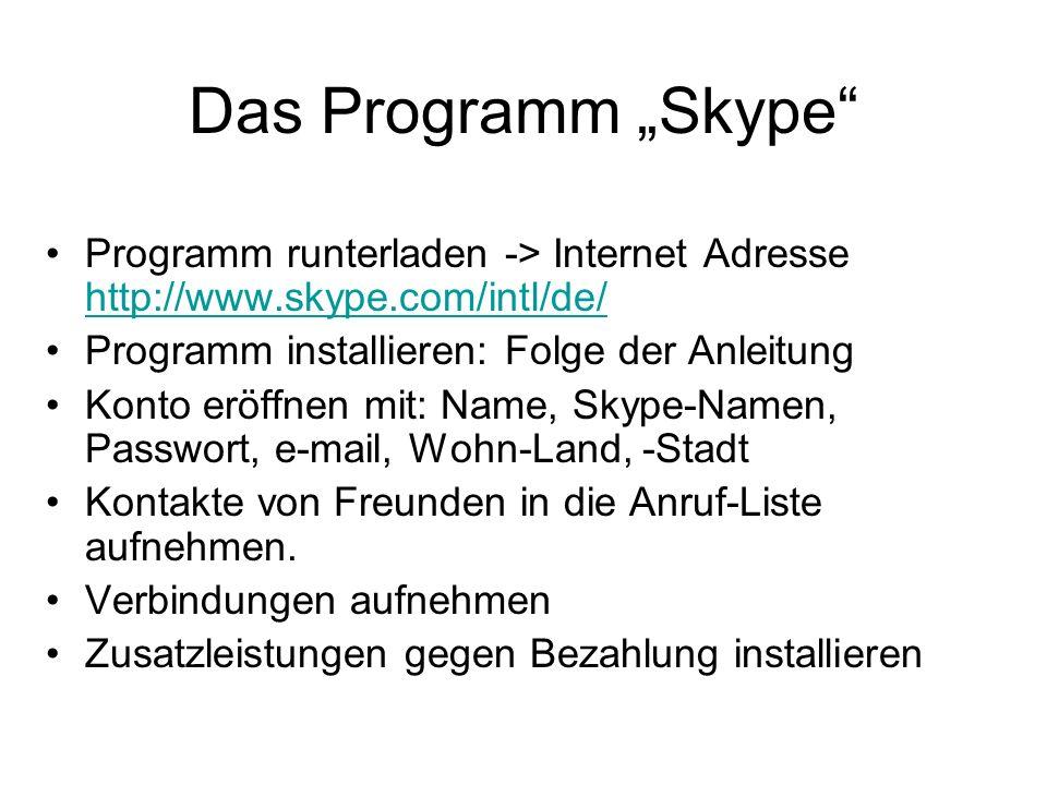 Das Programm Skype Programm runterladen -> Internet Adresse http://www.skype.com/intl/de/ http://www.skype.com/intl/de/ Programm installieren: Folge d
