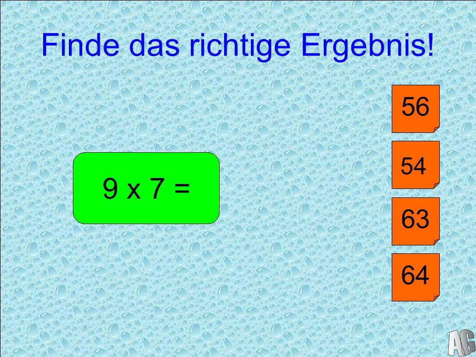 Finde das richtige Ergebnis! 40 9 x 7 = 63 56 64 54