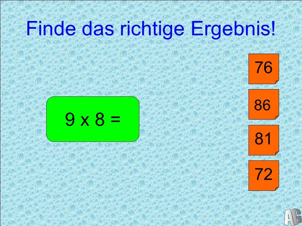 Finde das richtige Ergebnis! 40 9 x 8 = 81 76 72 86