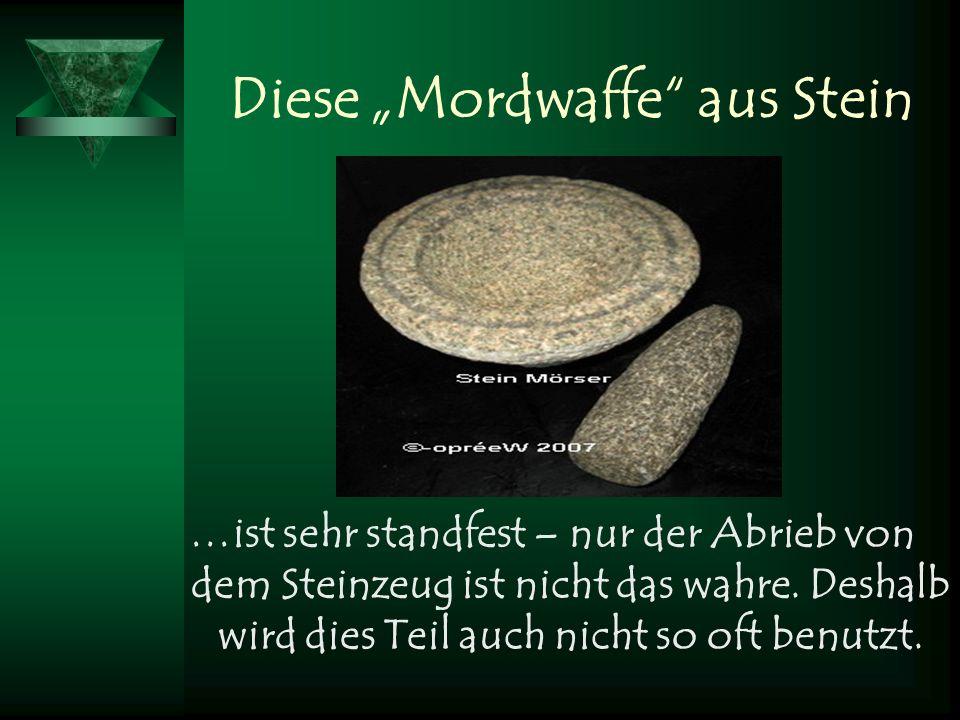 Diese Mordwaffe aus Stein …ist sehr standfest – nur der Abrieb von dem Steinzeug ist nicht das wahre. Deshalb wird dies Teil auch nicht so oft benutzt