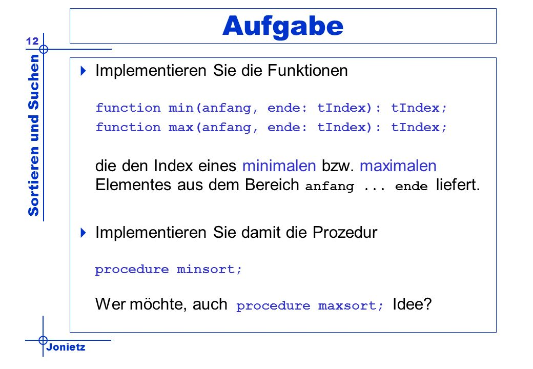 Jonietz Sortieren und Suchen 12 Aufgabe Implementieren Sie die Funktionen function min(anfang, ende: tIndex): tIndex; function max(anfang, ende: tInde