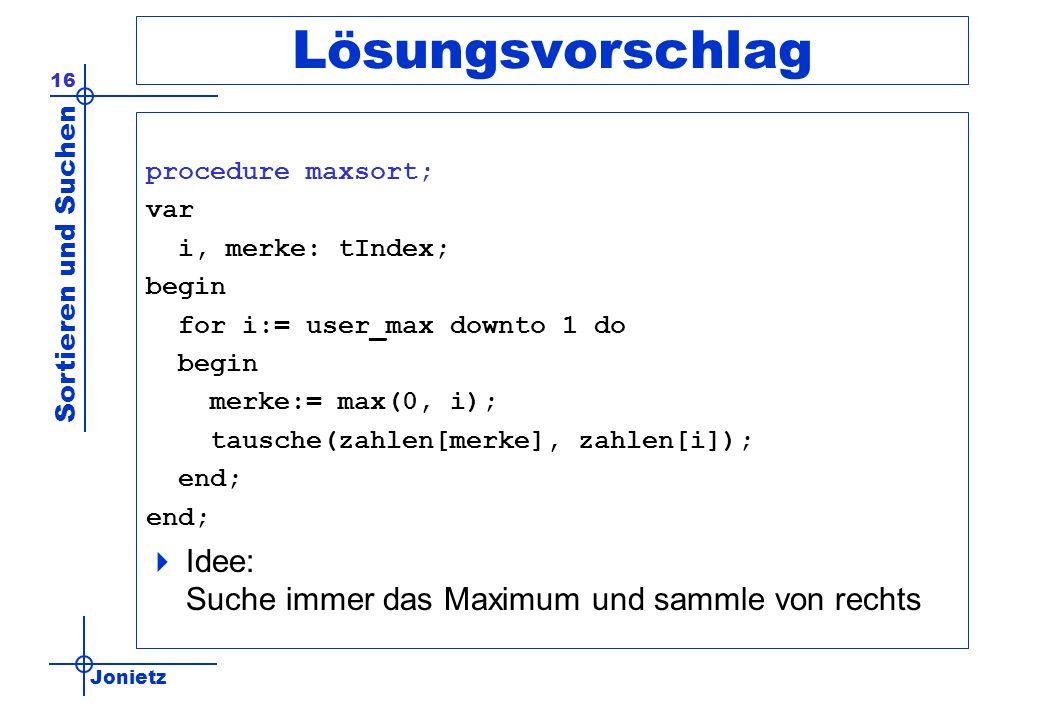 Jonietz Sortieren und Suchen 16 Lösungsvorschlag procedure maxsort; var i, merke: tIndex; begin for i:= user_max downto 1 do begin merke:= max(0, i);