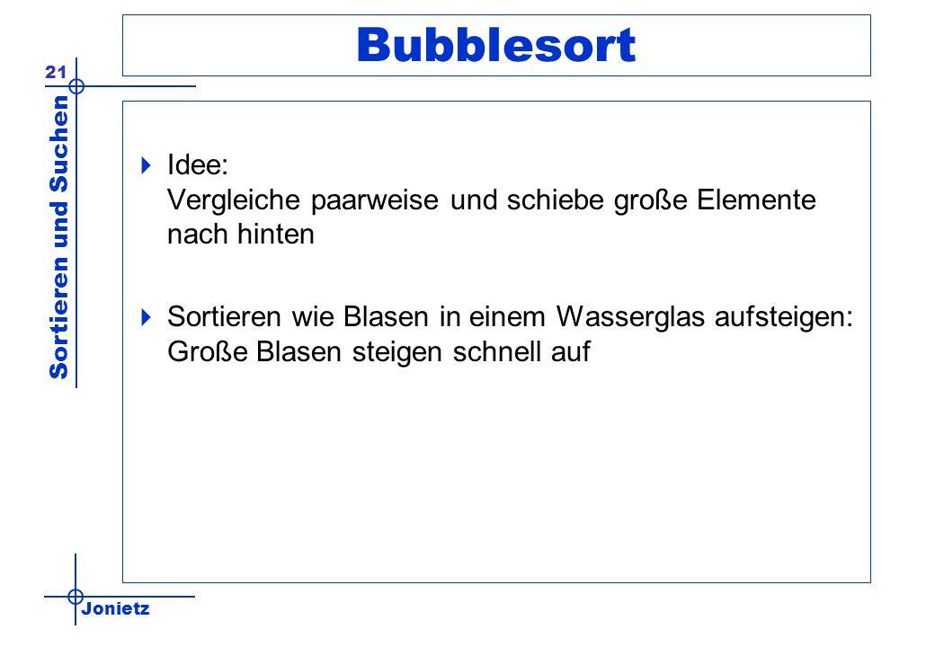 Jonietz Sortieren und Suchen 21 Bubblesort Idee: Vergleiche paarweise und schiebe große Elemente nach hinten Sortieren wie Blasen in einem Wasserglas