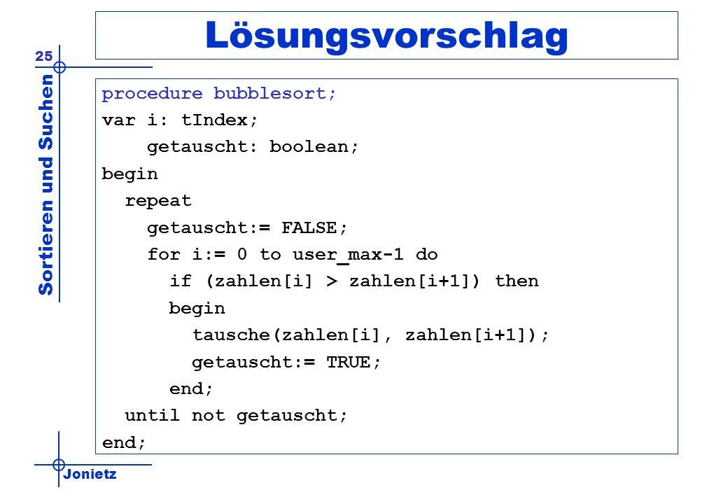 Jonietz Sortieren und Suchen 25 Lösungsvorschlag procedure bubblesort; var i: tIndex; getauscht: boolean; begin repeat getauscht:= FALSE; for i:= 0 to