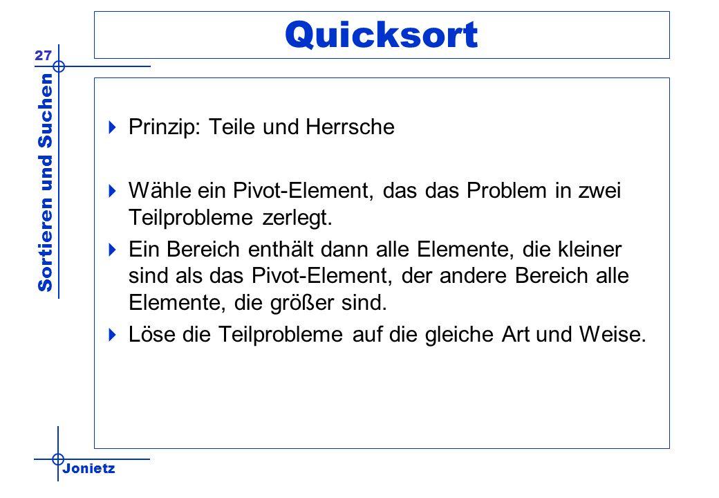 Jonietz Sortieren und Suchen 27 Quicksort Prinzip: Teile und Herrsche Wähle ein Pivot-Element, das das Problem in zwei Teilprobleme zerlegt. Ein Berei