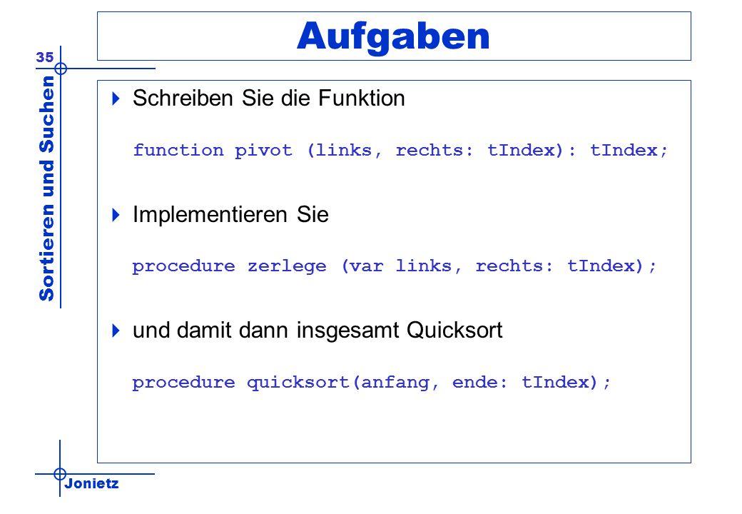 Jonietz Sortieren und Suchen 35 Aufgaben Schreiben Sie die Funktion function pivot (links, rechts: tIndex): tIndex; Implementieren Sie procedure zerle