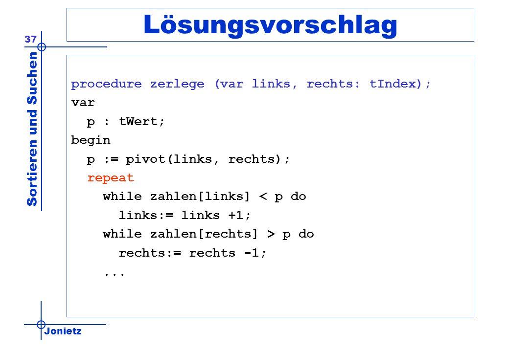 Jonietz Sortieren und Suchen 37 Lösungsvorschlag procedure zerlege (var links, rechts: tIndex); var p : tWert; begin p := pivot(links, rechts); repeat