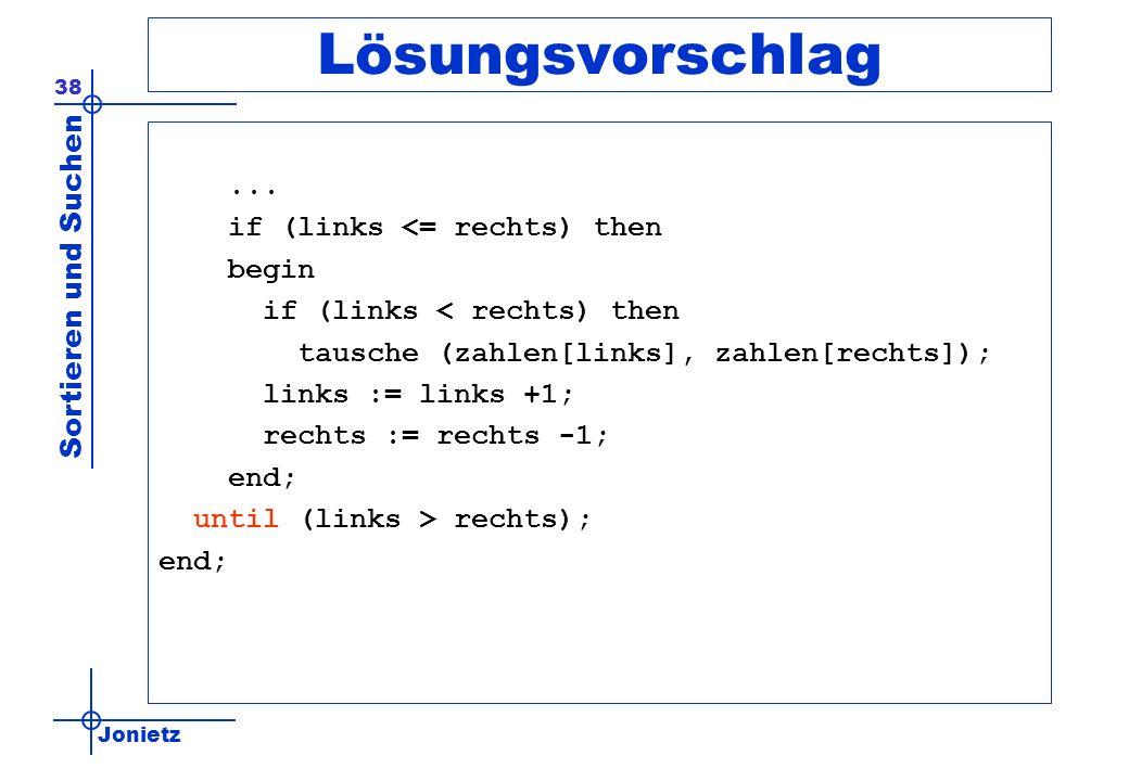 Jonietz Sortieren und Suchen 38 Lösungsvorschlag... if (links <= rechts) then begin if (links < rechts) then tausche (zahlen[links], zahlen[rechts]);