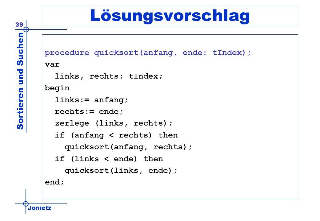 Jonietz Sortieren und Suchen 39 Lösungsvorschlag procedure quicksort(anfang, ende: tIndex); var links, rechts: tIndex; begin links:= anfang; rechts:=