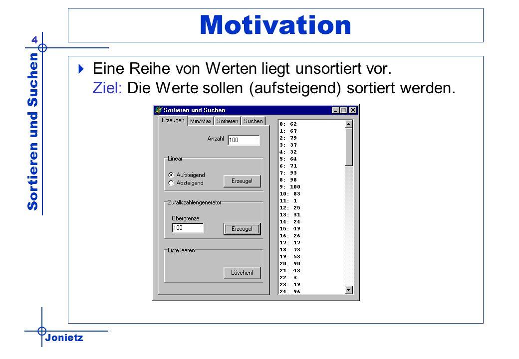 Jonietz Sortieren und Suchen 4 Motivation Eine Reihe von Werten liegt unsortiert vor. Ziel: Die Werte sollen (aufsteigend) sortiert werden.