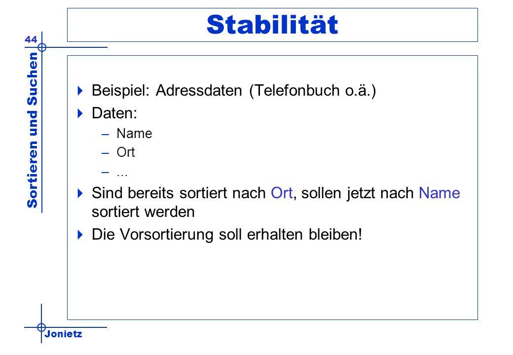 Jonietz Sortieren und Suchen 44 Stabilität Beispiel: Adressdaten (Telefonbuch o.ä.) Daten: –Name –Ort –... Sind bereits sortiert nach Ort, sollen jetz