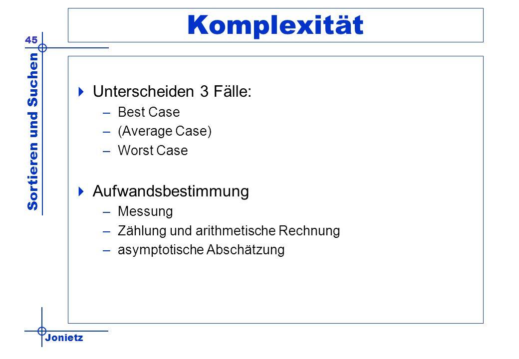 Jonietz Sortieren und Suchen 45 Komplexität Unterscheiden 3 Fälle: –Best Case –(Average Case) –Worst Case Aufwandsbestimmung –Messung –Zählung und ari