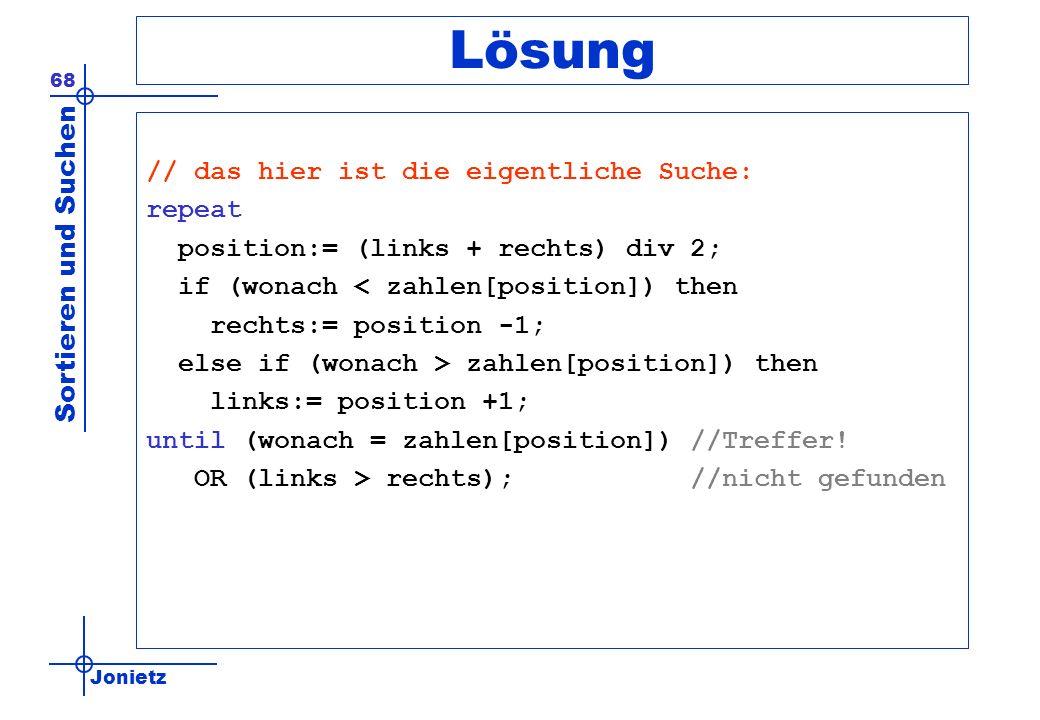 Jonietz Sortieren und Suchen 68 Lösung // das hier ist die eigentliche Suche: repeat position:= (links + rechts) div 2; if (wonach < zahlen[position])