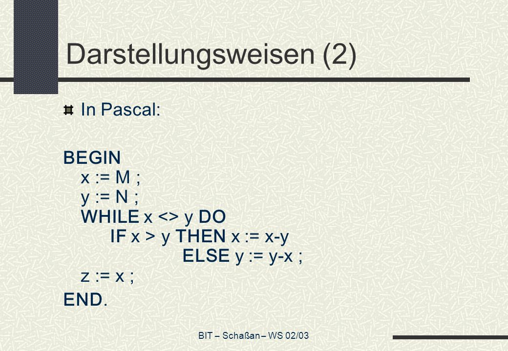 BIT – Schaßan – WS 02/03 Darstellungsweisen (2) In Pascal: BEGIN x := M ; y := N ; WHILE x <> y DO IF x > y THEN x := x-y ELSE y := y-x ; z := x ; END