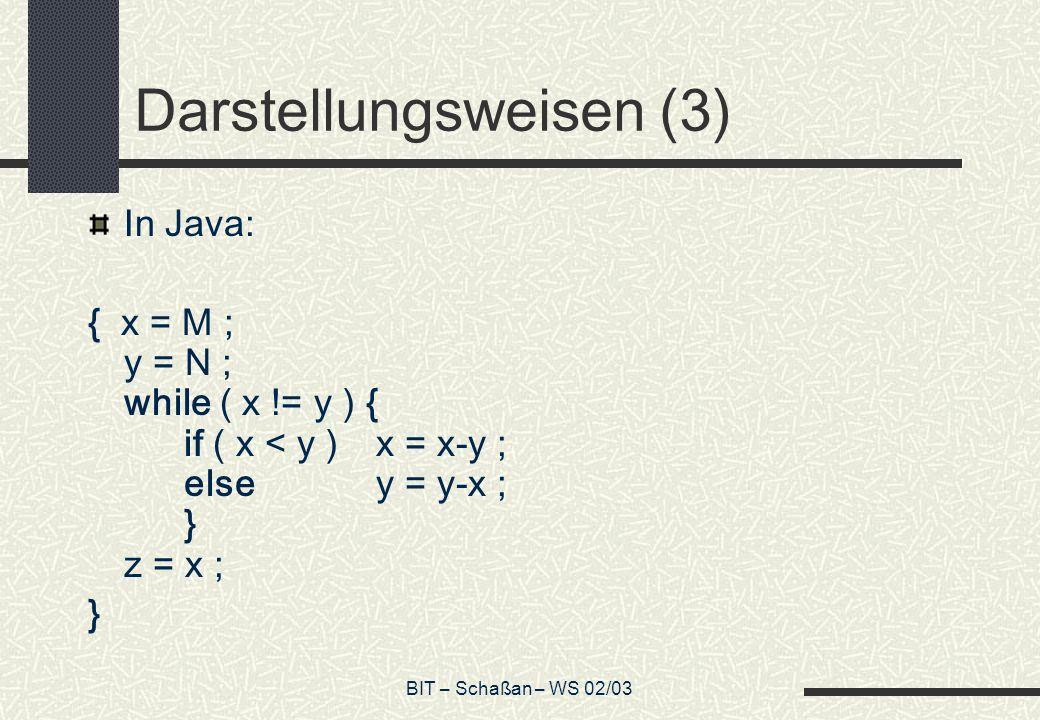 BIT – Schaßan – WS 02/03 Darstellungsweisen (3) In Java: { x = M ; y = N ; while ( x != y ) { if ( x < y ) x = x-y ; elsey = y-x ; } z = x ; }