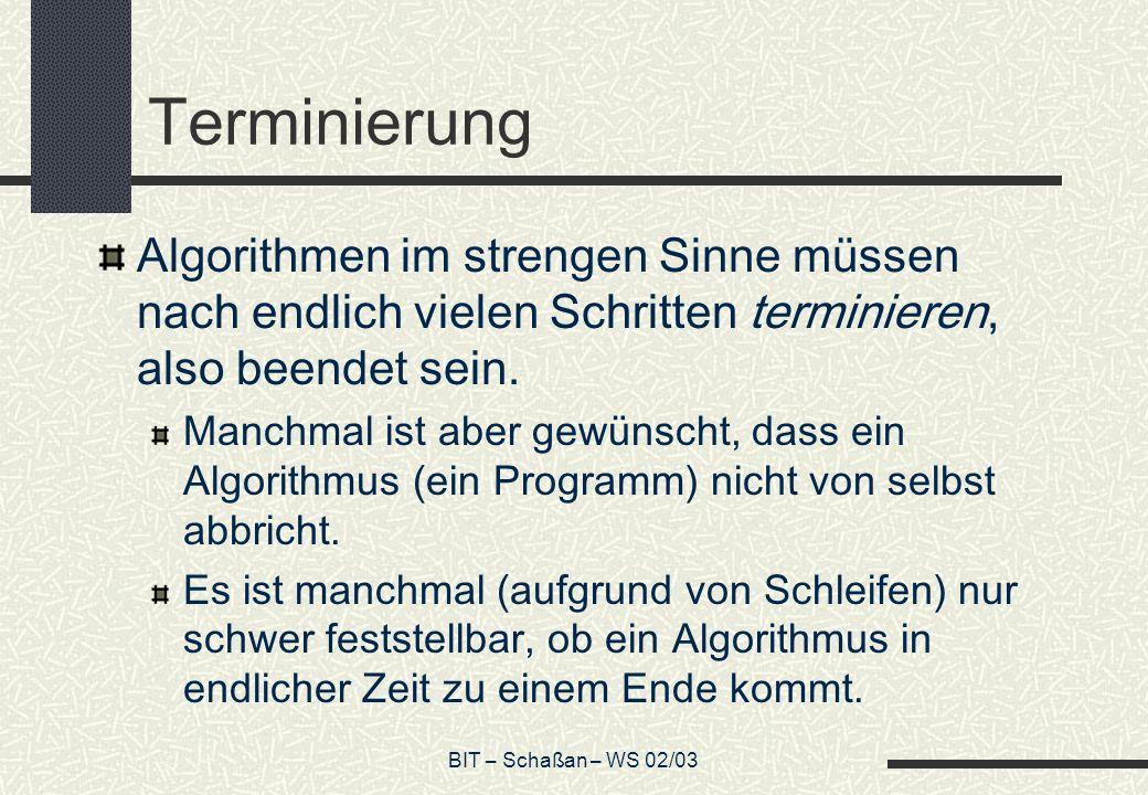 BIT – Schaßan – WS 02/03 Terminierung Algorithmen im strengen Sinne müssen nach endlich vielen Schritten terminieren, also beendet sein. Manchmal ist