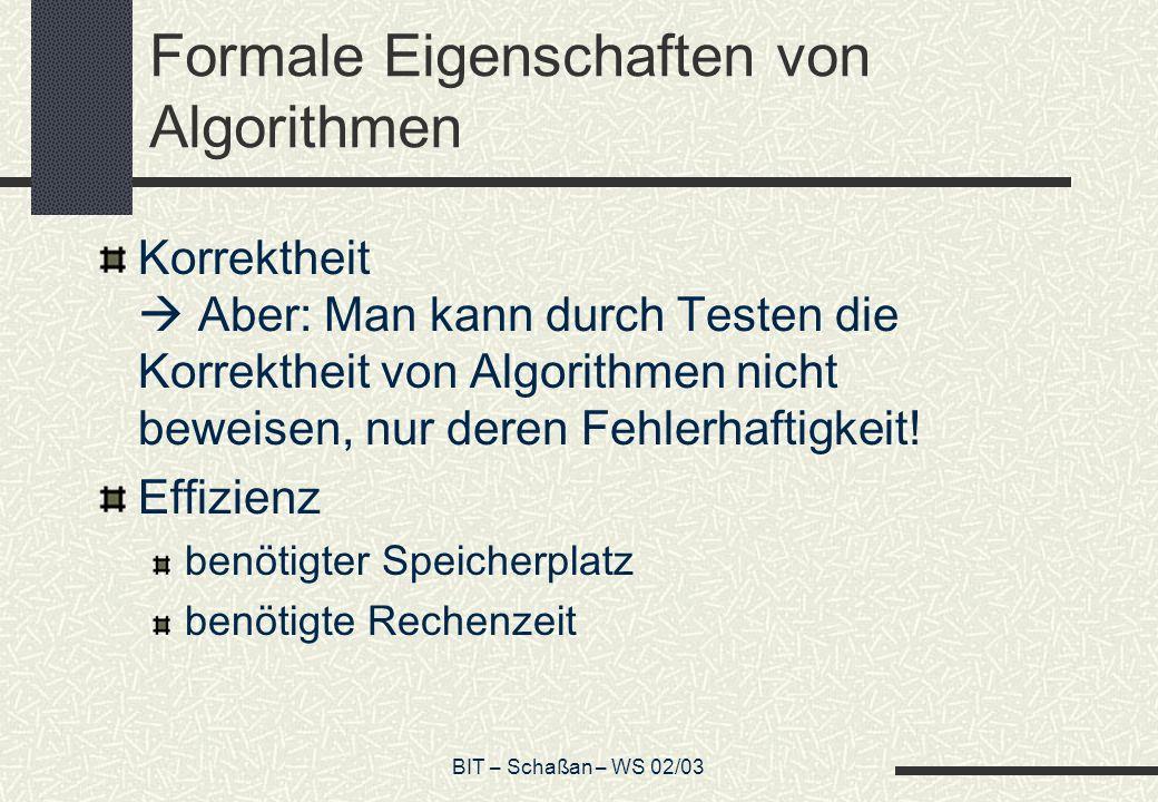 BIT – Schaßan – WS 02/03 Formale Eigenschaften von Algorithmen Korrektheit Aber: Man kann durch Testen die Korrektheit von Algorithmen nicht beweisen,