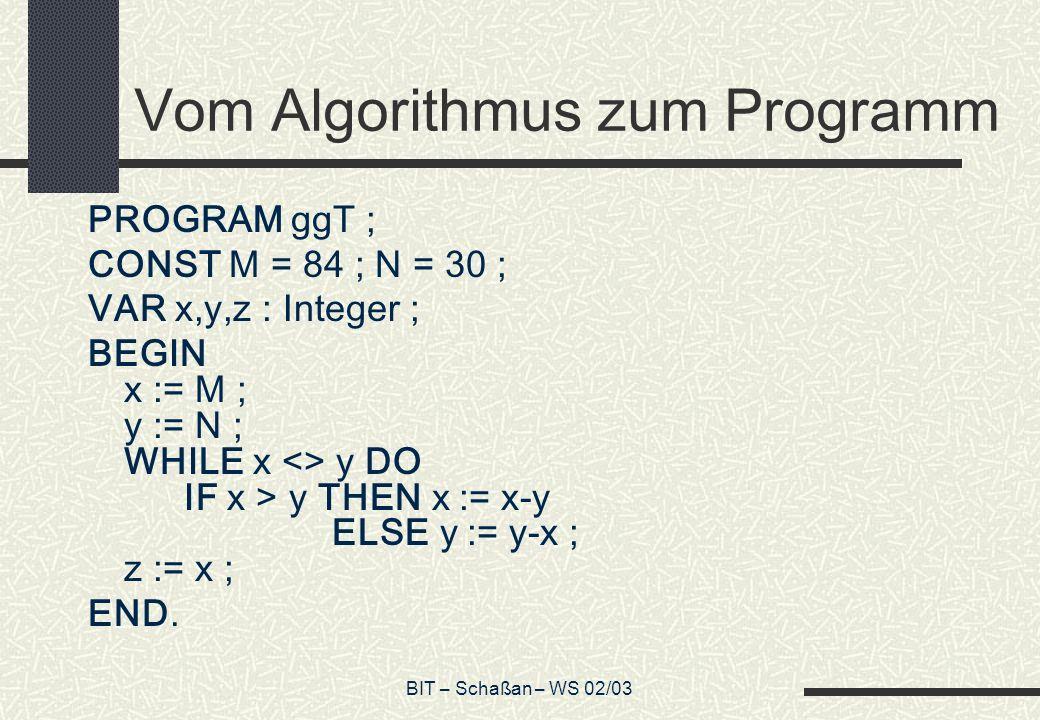 BIT – Schaßan – WS 02/03 Vom Algorithmus zum Programm PROGRAM ggT ; CONST M = 84 ; N = 30 ; VAR x,y,z : Integer ; BEGIN x := M ; y := N ; WHILE x <> y