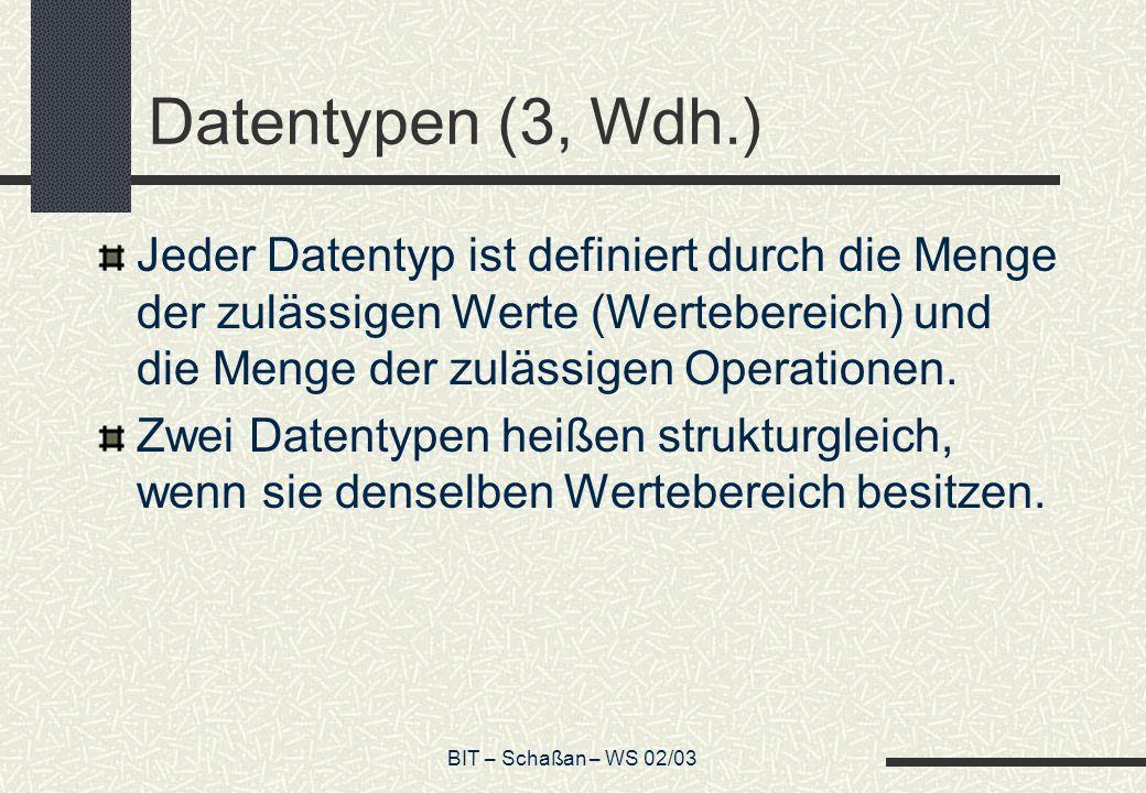 BIT – Schaßan – WS 02/03 Datentypen (3, Wdh.) Jeder Datentyp ist definiert durch die Menge der zulässigen Werte (Wertebereich) und die Menge der zuläs