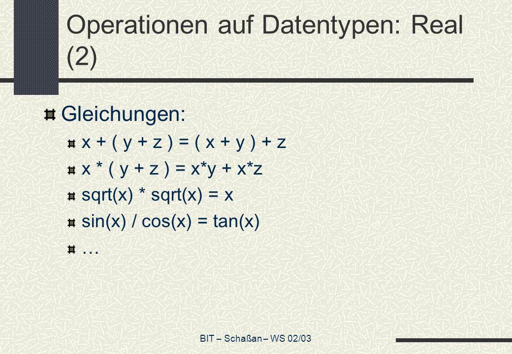 BIT – Schaßan – WS 02/03 Operationen auf Datentypen: Real (2) Gleichungen: x + ( y + z ) = ( x + y ) + z x * ( y + z ) = x*y + x*z sqrt(x) * sqrt(x) =