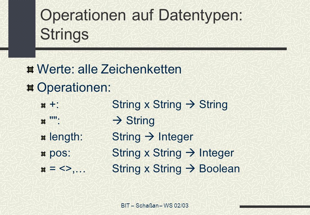BIT – Schaßan – WS 02/03 Operationen auf Datentypen: Strings Werte: alle Zeichenketten Operationen: +:String x String String