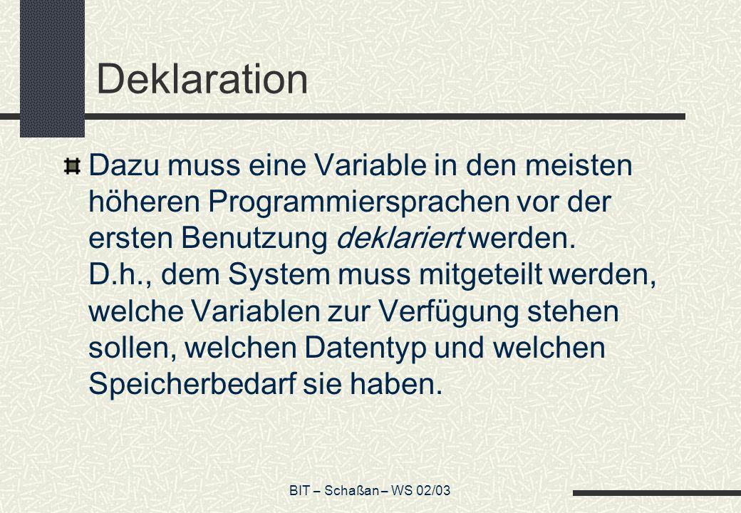 BIT – Schaßan – WS 02/03 Deklaration Dazu muss eine Variable in den meisten höheren Programmiersprachen vor der ersten Benutzung deklariert werden. D.