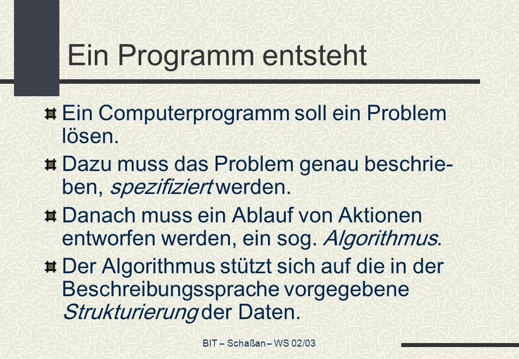 BIT – Schaßan – WS 02/03 Ein Programm entsteht Ein Computerprogramm soll ein Problem lösen. Dazu muss das Problem genau beschrie- ben, spezifiziert we