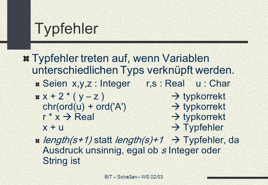 BIT – Schaßan – WS 02/03 Typfehler Typfehler treten auf, wenn Variablen unterschiedlichen Typs verknüpft werden. Seien x,y,z : Integerr,s : Realu : Ch
