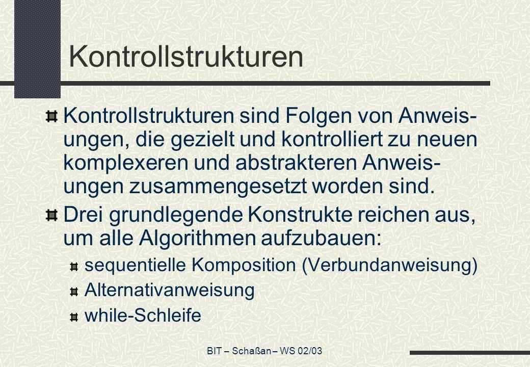 BIT – Schaßan – WS 02/03 Kontrollstrukturen Kontrollstrukturen sind Folgen von Anweis- ungen, die gezielt und kontrolliert zu neuen komplexeren und ab