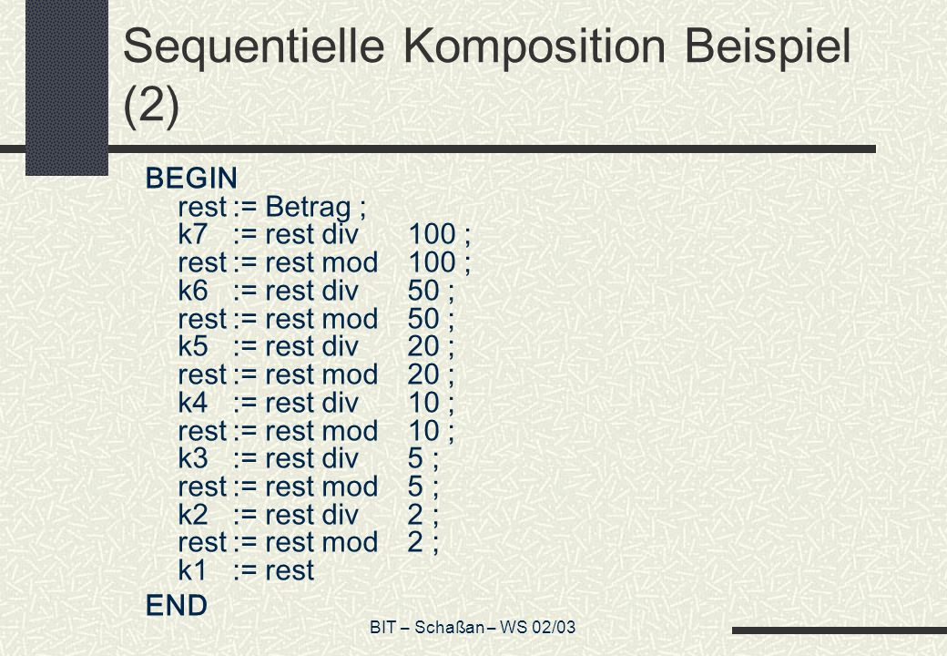 BIT – Schaßan – WS 02/03 Sequentielle Komposition Beispiel (2) BEGIN rest:= Betrag ; k7:= rest div100 ; rest:= rest mod100 ; k6:= rest div50 ; rest:=