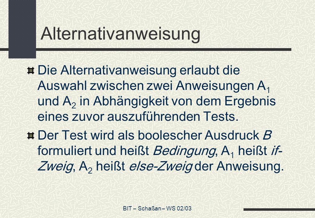 BIT – Schaßan – WS 02/03 Alternativanweisung Die Alternativanweisung erlaubt die Auswahl zwischen zwei Anweisungen A 1 und A 2 in Abhängigkeit von dem